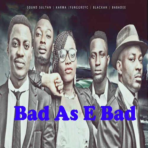 Sound Sultan - Bad As E Bad ft Young GreyC, Blackah & Karma