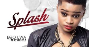 Splash - Ego Uwa ft Gentle [AuDio]