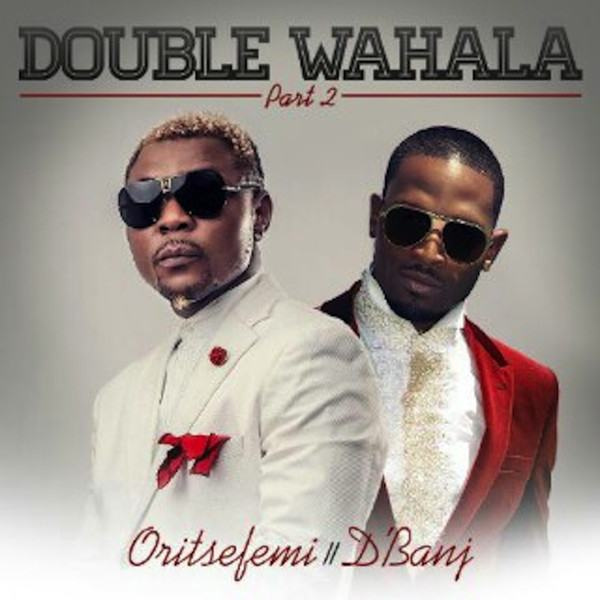 Oritse Femi - Double Wahala (Pt 2) ft D'banj [AuDio]