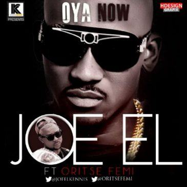 Joe EL - Oya Now ft Oritse Femi [AuDio]