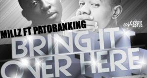 Millz - Bring It Over Here ft Patoranking [ViDeo]