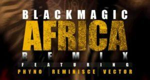Blackmagic - Africa (Remix) ft Vector, Phyno & Reminisce [AuDio]