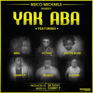 Nsico Michaels - Yak Aba (Let It Be) ft Devyn Rose, Rina, O'giveR, Danny P, JSongz & Sa'Shay [AuDio]