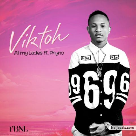 Viktoh – All My Ladies ft Phyno [ViDeo]