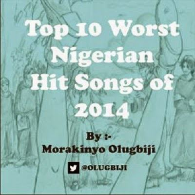 Top 10 Worst Nigerian Hit Songs of 2014 - by Morakinyo Olugbiji