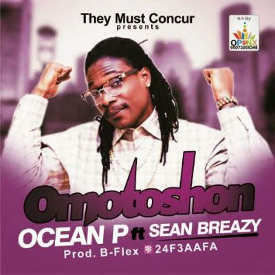 Ocean P - Omo To Shon ft Sean Breazy [AuDio]