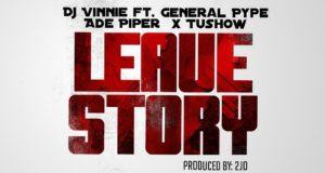 Dj Vinnie - Leave Story ft General Pype, Ade Piper & Tushow [AuDio]