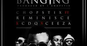 Chopstix - Banging ft Reminisce, CDQ & Ceeza [AuDio + ViDeo]
