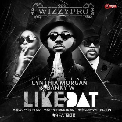 WizzyPro - Like Dat ft Banky W & Cynthia Morgan [AuDio]