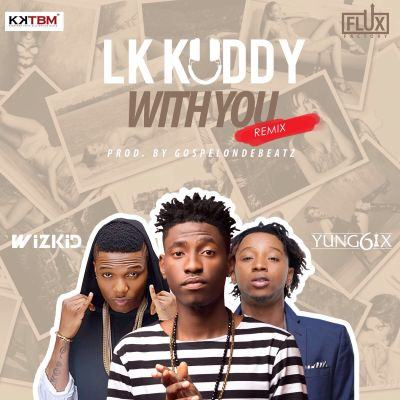 LK Kuddy - With You (Remix) ft Wizkid & Yung6ix [AuDio]
