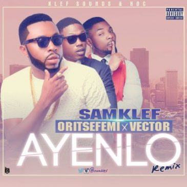 Samklef - Ayenlo (Remix) ft Vector & Oritse Femi [AuDio]
