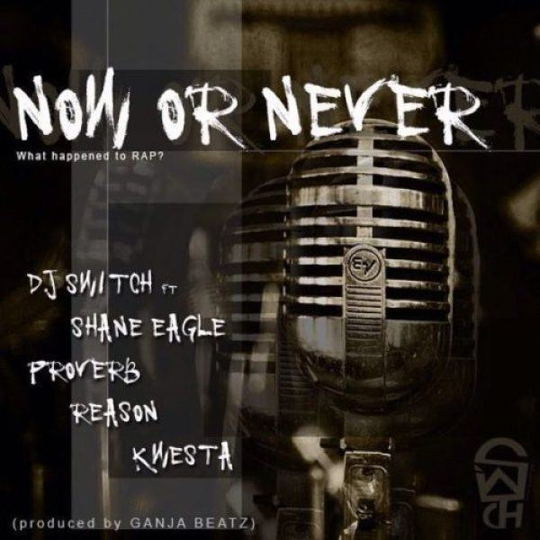DJ Switch - Now Or Never ft Shane Eagle, Proverb, Reason, Kwesta [AuDio]