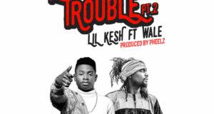 Lil Kesh - Cause Trouble 2 ft Wale [AuDio]