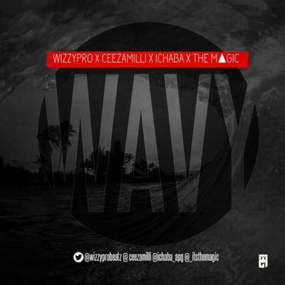 WizzyPro - Wavy ft Ceeza, Ichaba & The Magic [AuDio]