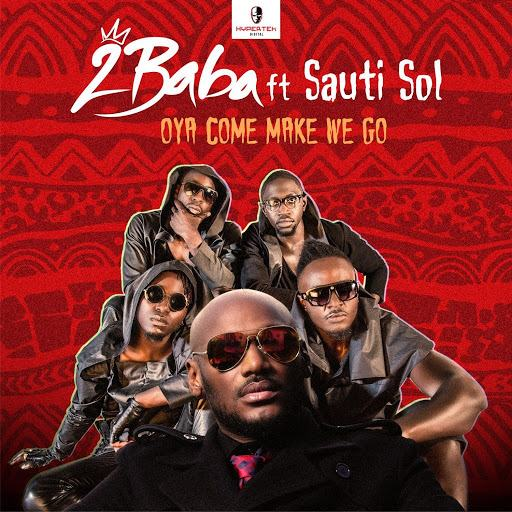 2Baba - Oya Come Make We Go ft Sauti Sol [ViDeo]