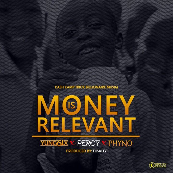 Yung6ix - Money Is Relevant ft Phyno & Percy [AuDio]