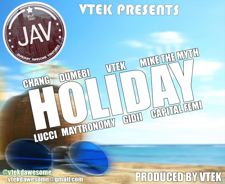 VTEK - Holiday ft Capital Femi, Mike The Myth, Dumebi, Chang, Lucci, Maytronomy & Gidii [AuDio]