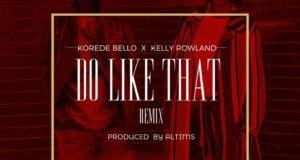 Korede Bello - Do Like That (Remix) ft Kelly Rowland [AuDio]