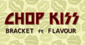 Bracket - Chop Kiss ft Flavour [AuDio]