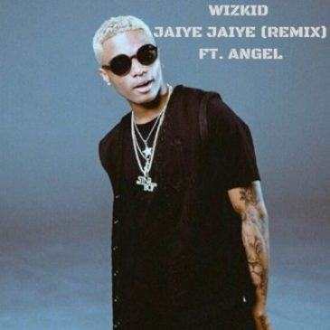 Wizkid - Jaiye Jaiye (Remix) ft Angel [AuDio]