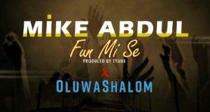 Mike Abdul - Fun Mi Se ft OluwaShalom [AuDio]