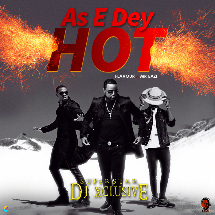 DJ Xclusive - As E Dey Hot ft Mr Eazi & Flavour