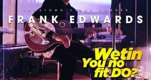 Frank Edwards - Wetin You No Fit Do [ViDeo]