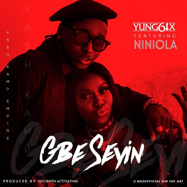 Yung6ix – Gbe Seyin ft Niniola [AuDio]