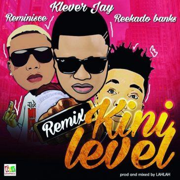 Klever Jay - Kini Level (Remix) ft Reekado Banks & Reminisce [AuDio]