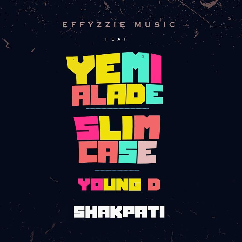 Effyzzie Music - Shakpati ft Yemi Alade, Slimcase & Young D [AuDio]