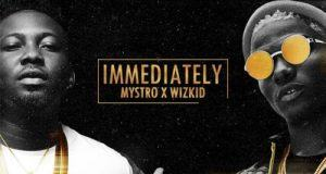 Mystro & Wizkid – Immediately [AuDio]