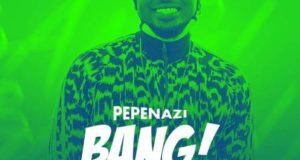 Pepenazi – Bang [ViDeo]