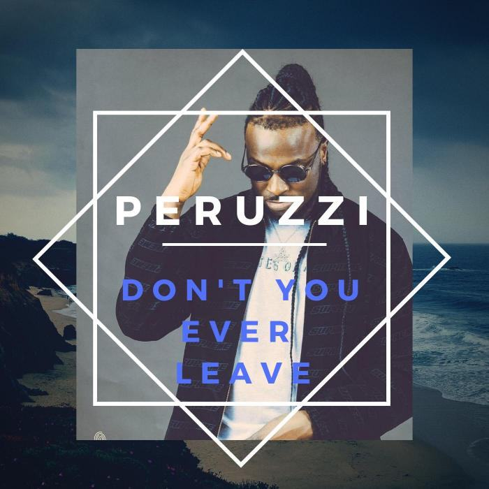 Peruzzi – Don't You Ever Leave