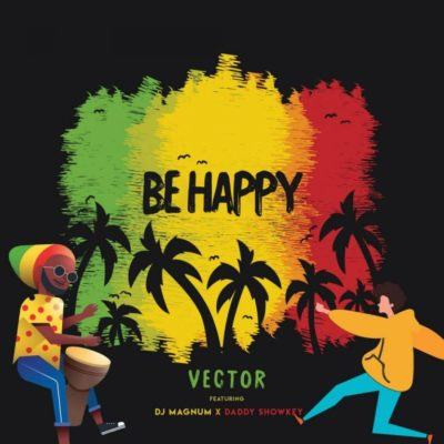 Vector – Be Happy ft DJ Magnum & Daddy Showkey [AuDio]