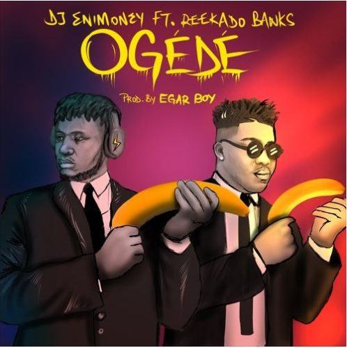 DJ Enimoney & Reekado Banks – Ogede [AuDio]