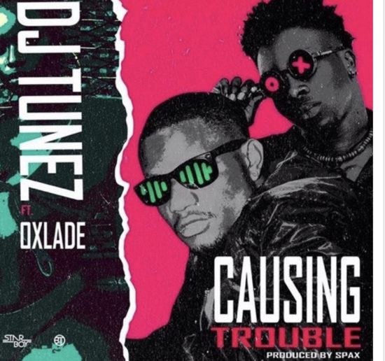 DJ Tunez – Causing Trouble ft Oxlade [AuDio]