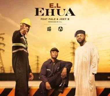 E.L – Ehua ft Joey B & Falz [AuDio + ViDeo]