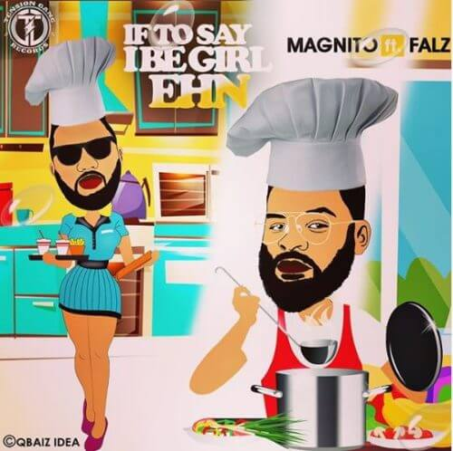 Magnito & Falz – If To Say I Be Girl Ehn [AuDio]
