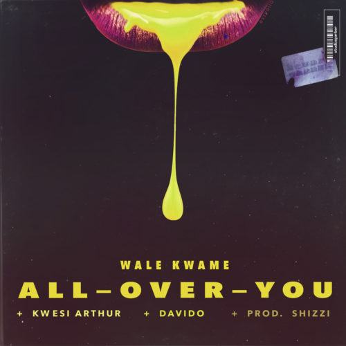 Wale Kwame – All Over You ft Davido & Kwesi Arthur [AuDio]