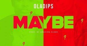 Oladips – Maybe [AuDio + ViDeo]