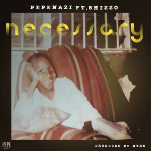 Pepenazi – Necessary ft Shizzo [AuDio]