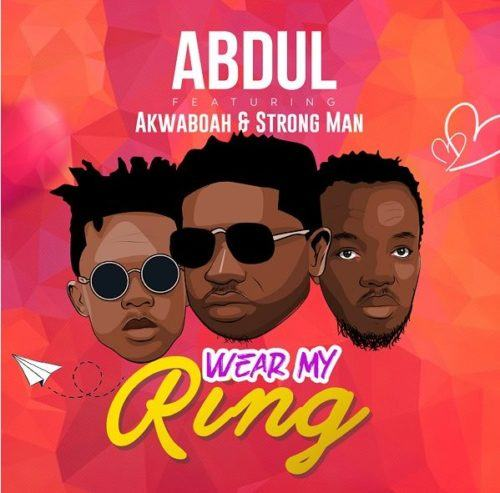 Abdul – Wear My Ring ft Akwaboah & Strong Man [ViDeo]