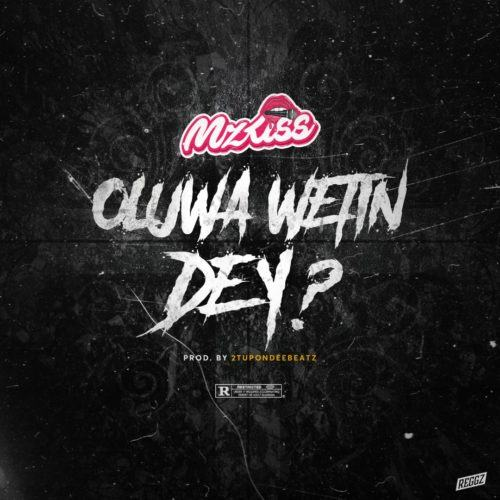 Mz Kiss – Oluwa Wetin Dey? [AuDio]