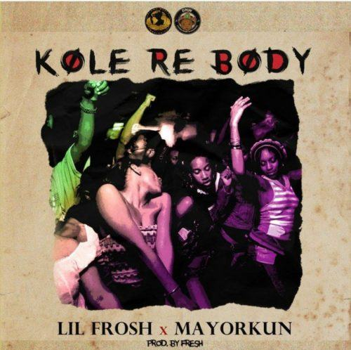 Lil Frosh & Mayorkun – Kole Re Body [AuDio]