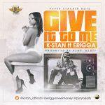 K Stan - Give It To Me ft Erigga [AuDio]